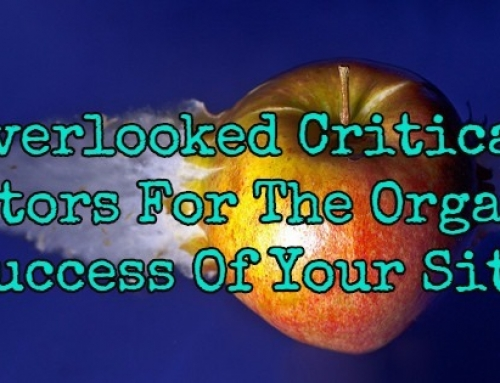 Overlooked Critical Factors For The Organic Success Of Your Site