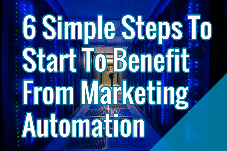 6 Simple Steps To Start Reaping Marketing Automation Benefits