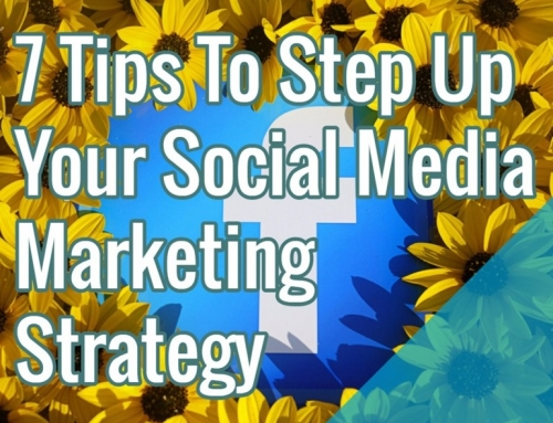 7 Tips To Step Up Your Social Media Marketing Strategy