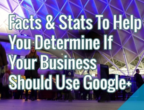 Facts & Stats To Help You Determine If Your Business Should Use Google+