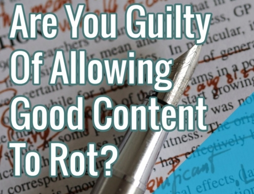 Are You Guilty Of Allowing Good Content To Rot?