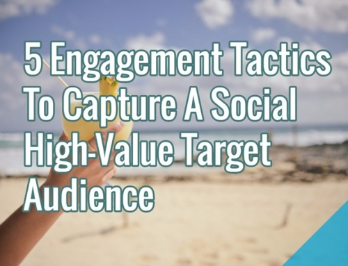 5 Engagement Tactics To Capture A Social High-Value Target Audience