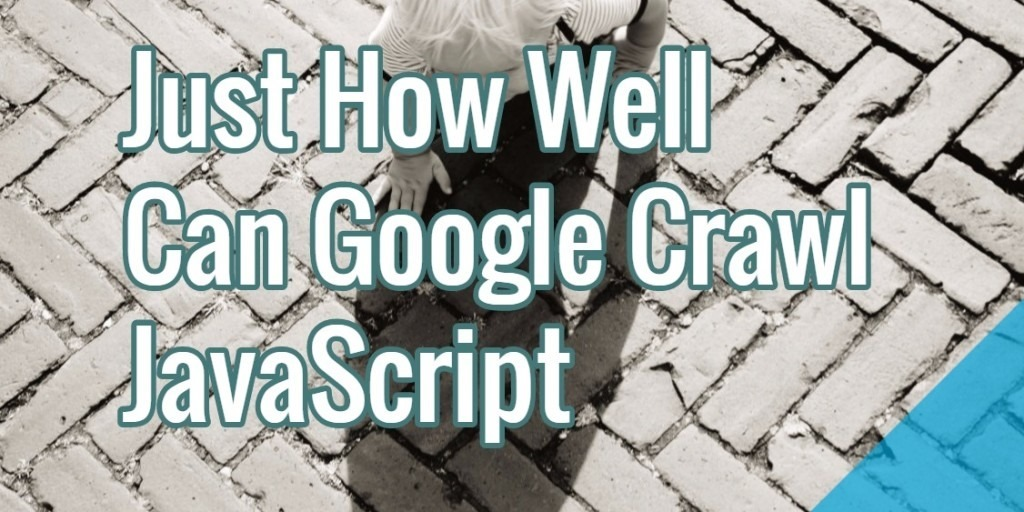 Crawlability: Just How Well Can Google Crawl JavaScript