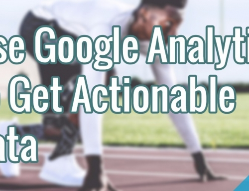 Use Google Analytics To Get Actionable Data