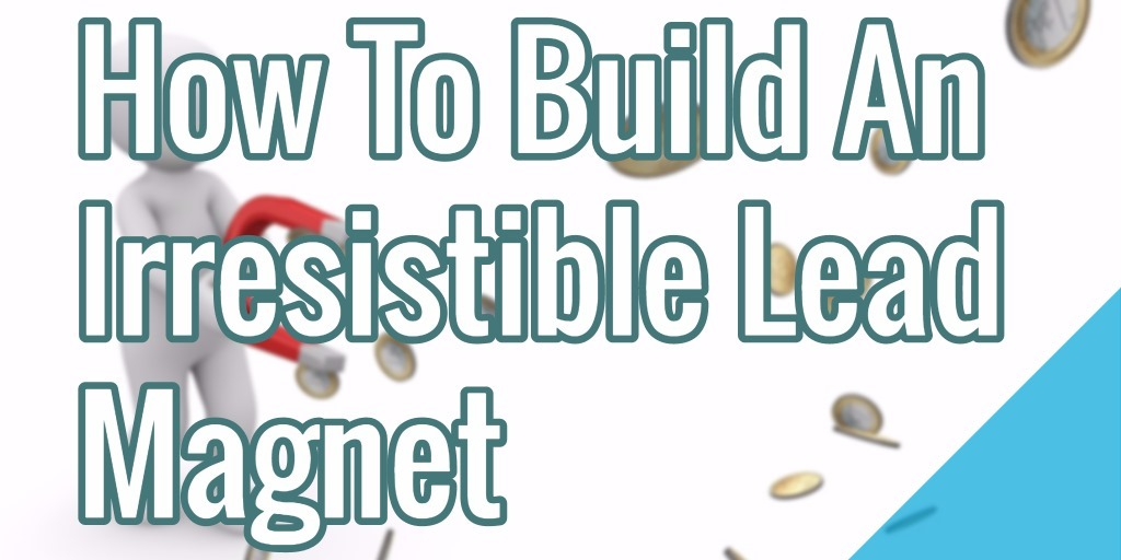 How To Build An Irresistible Lead Magnet