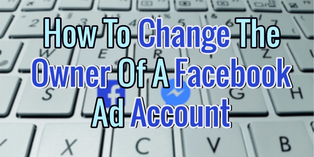 How To Change The Owner Of A Facebook Ad Account