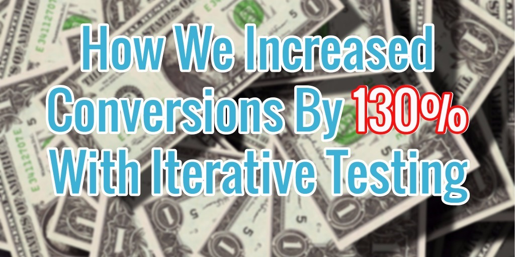 How We Increased Conversions By 130% With Iterative Testing