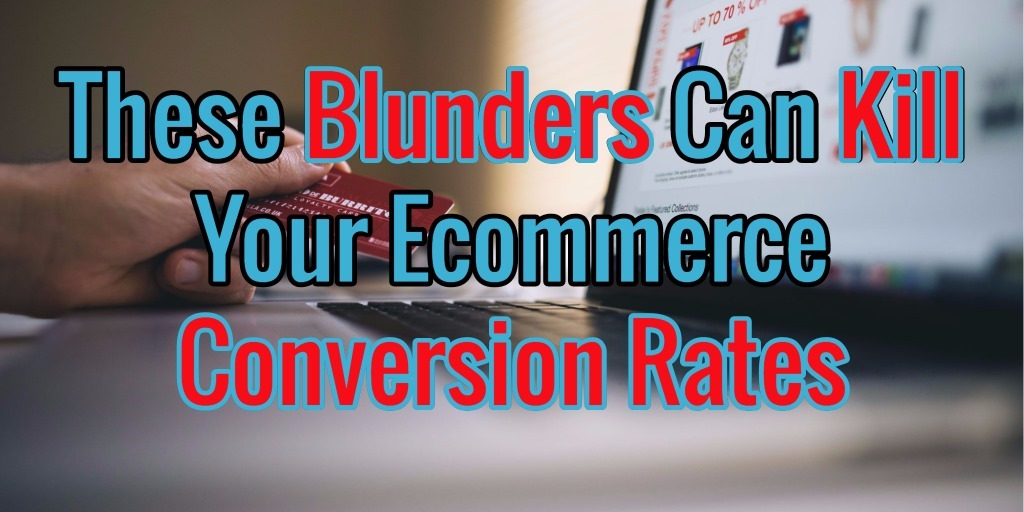 These Blunders Can Kill Your Ecommerce Conversion Rates