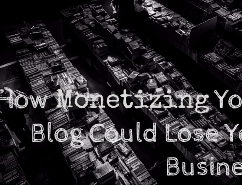 How Monetizing Your Blog Could Lose You Business