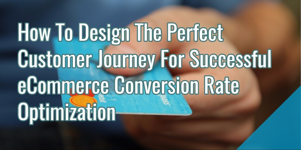 How To Design The Perfect Customer Journey For Successful eCommerce Conversion Rate Optimization
