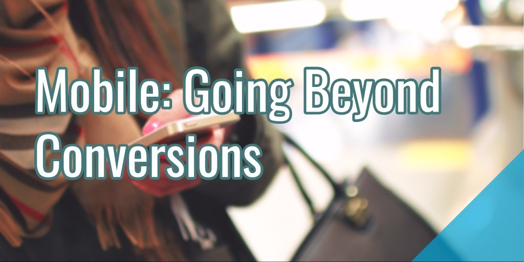 Mobile: Going Beyond Conversions