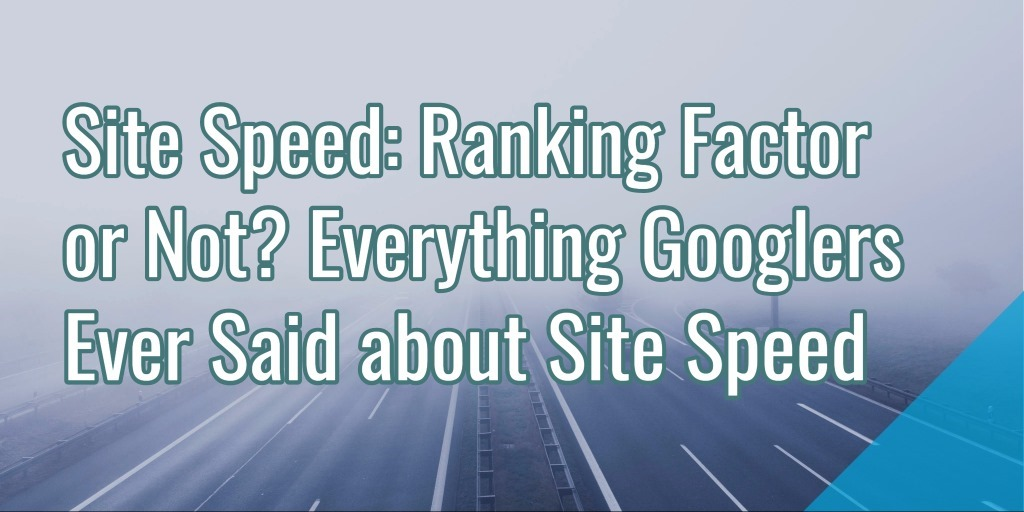 Site Speed: Ranking Factor or Not? Everything Googlers Ever Said about Site Speed