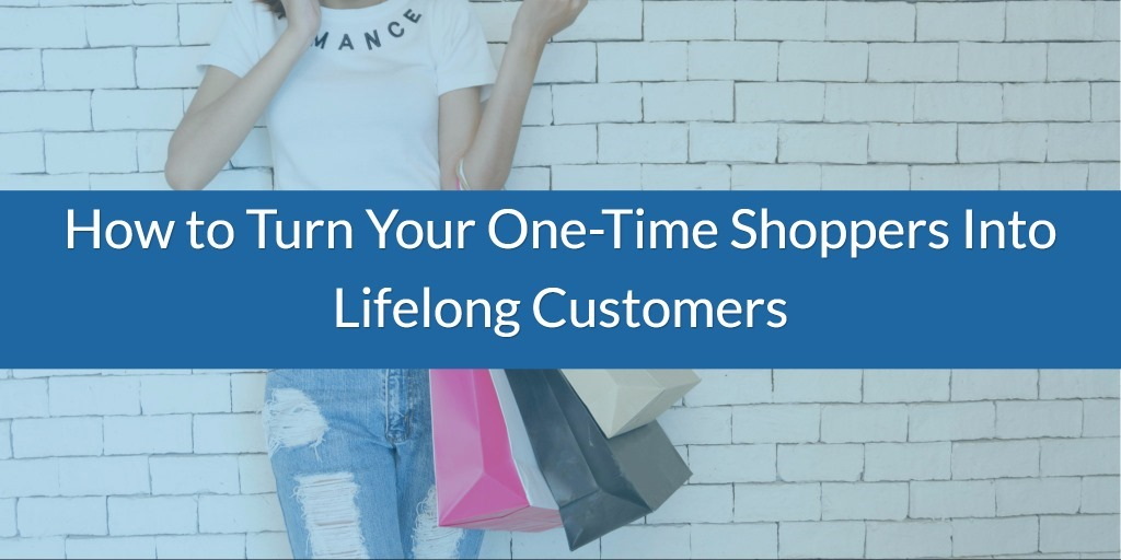 How to Turn Your One-Time Shoppers Into Lifelong Customers