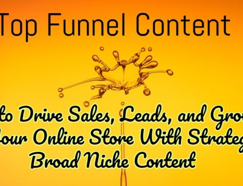 Top Funnel Content: How to Drive Sales, Leads, and Growth to Your Online Store With Strategic Broad Niche Content