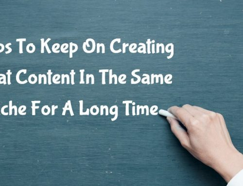 5 Tips To Keep On Creating Great Content In The Same Niche For A Long Time